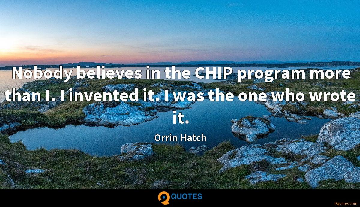 Nobody believes in the CHIP program more than I. I invented it. I was the one who wrote it.