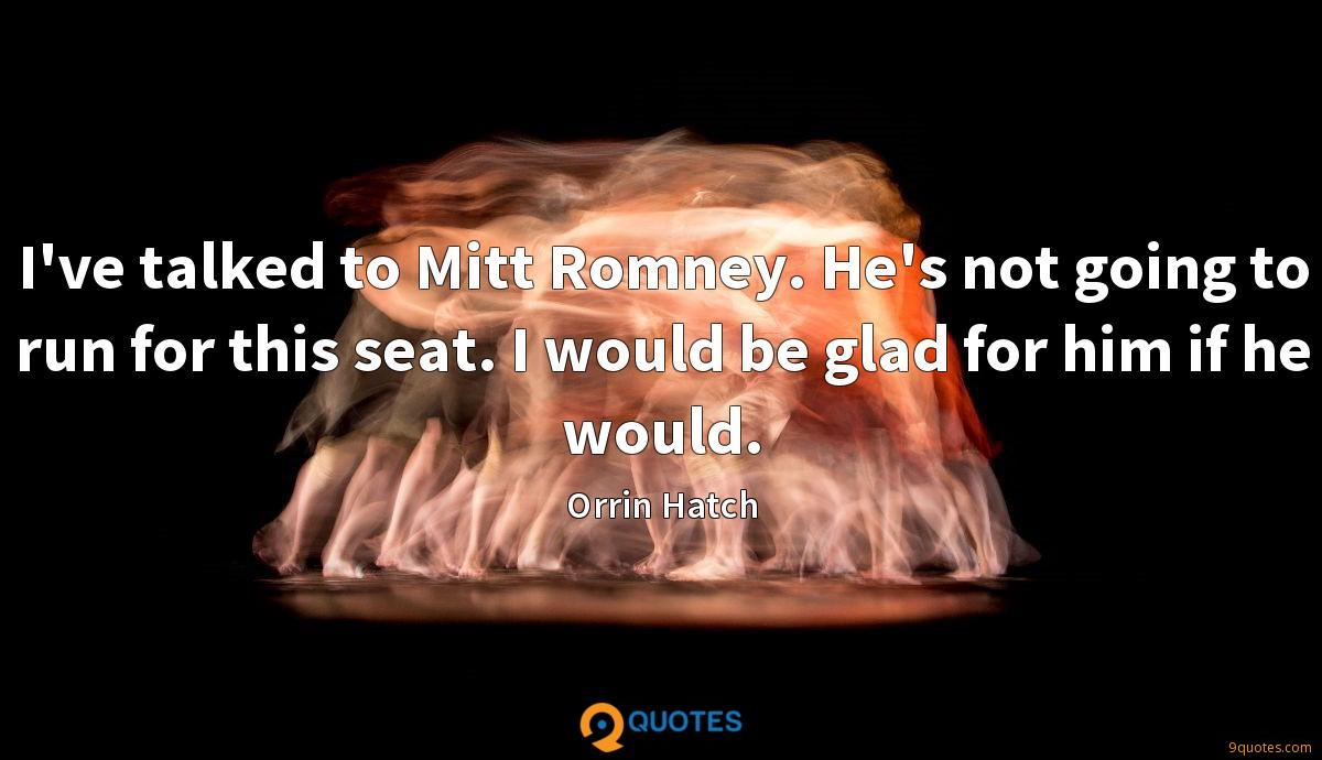 I've talked to Mitt Romney. He's not going to run for this seat. I would be glad for him if he would.