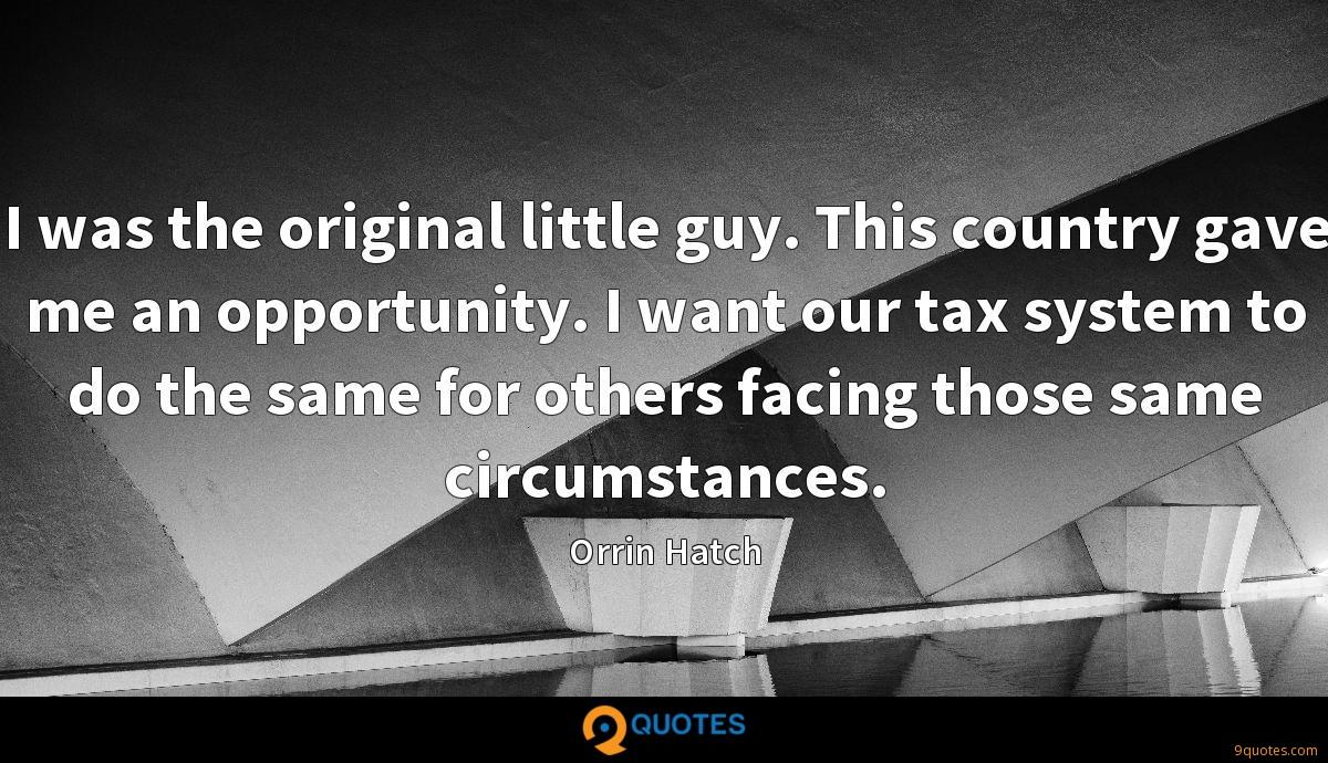 I was the original little guy. This country gave me an opportunity. I want our tax system to do the same for others facing those same circumstances.