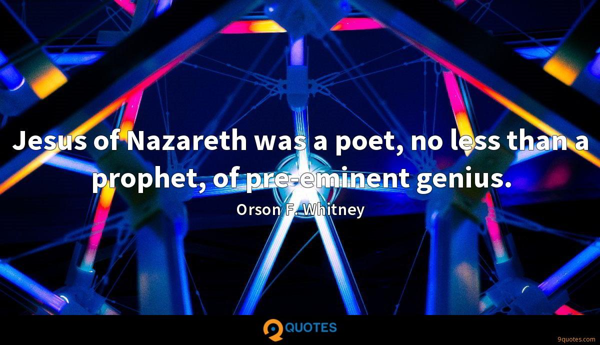 Jesus of Nazareth was a poet, no less than a prophet, of pre-eminent genius.