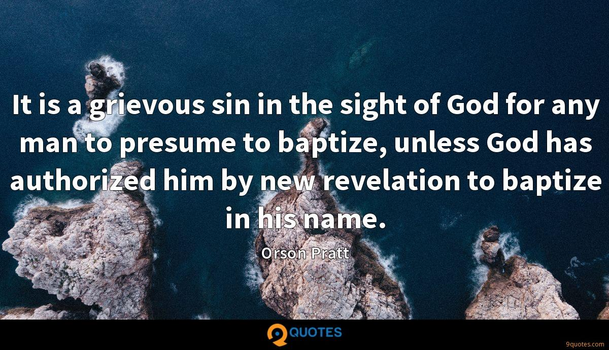 It is a grievous sin in the sight of God for any man to presume to baptize, unless God has authorized him by new revelation to baptize in his name.