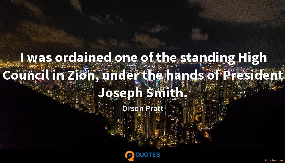 I was ordained one of the standing High Council in Zion, under the hands of President Joseph Smith.