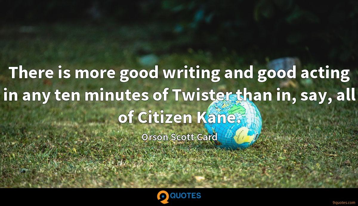 There is more good writing and good acting in any ten minutes of Twister than in, say, all of Citizen Kane.