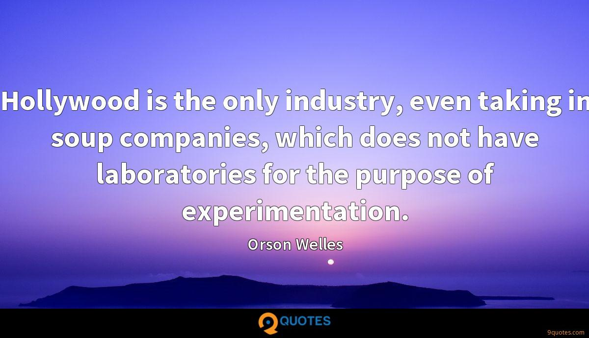Hollywood is the only industry, even taking in soup companies, which does not have laboratories for the purpose of experimentation.