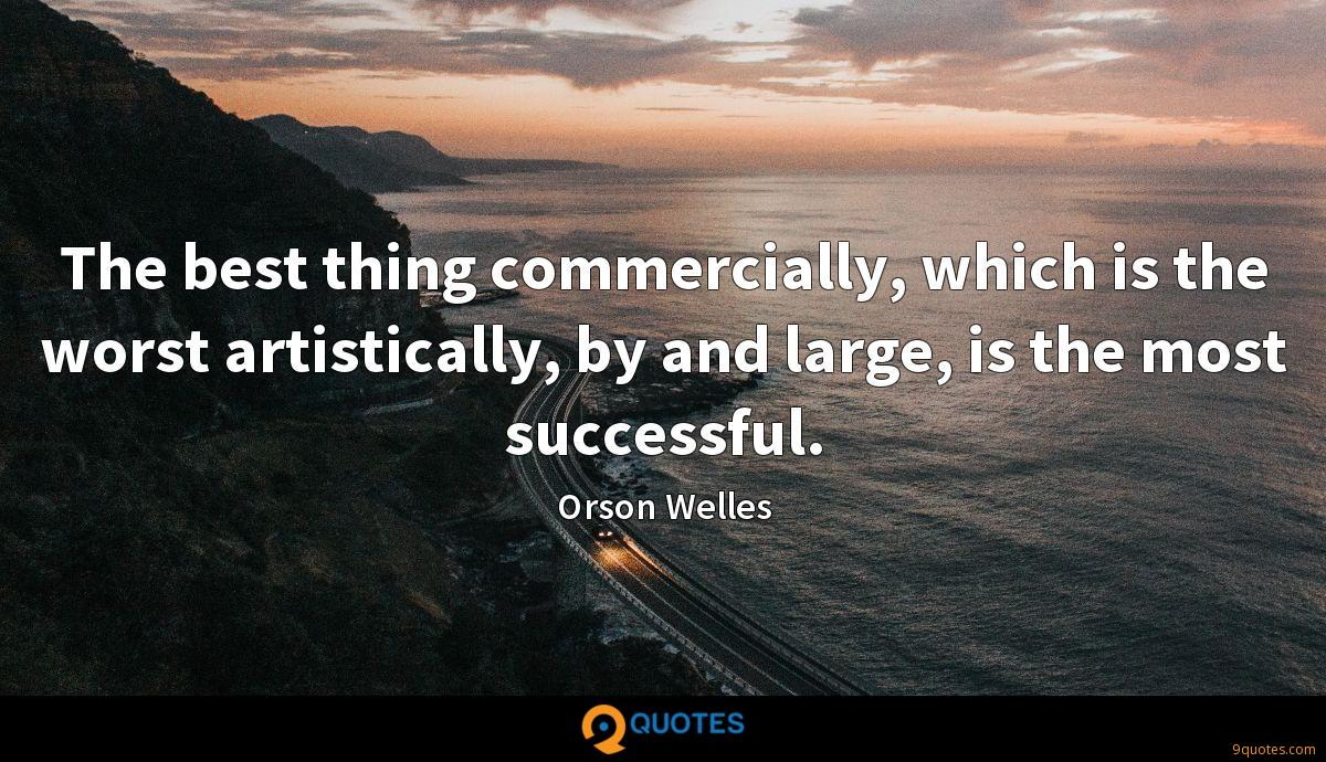 The best thing commercially, which is the worst artistically, by and large, is the most successful.