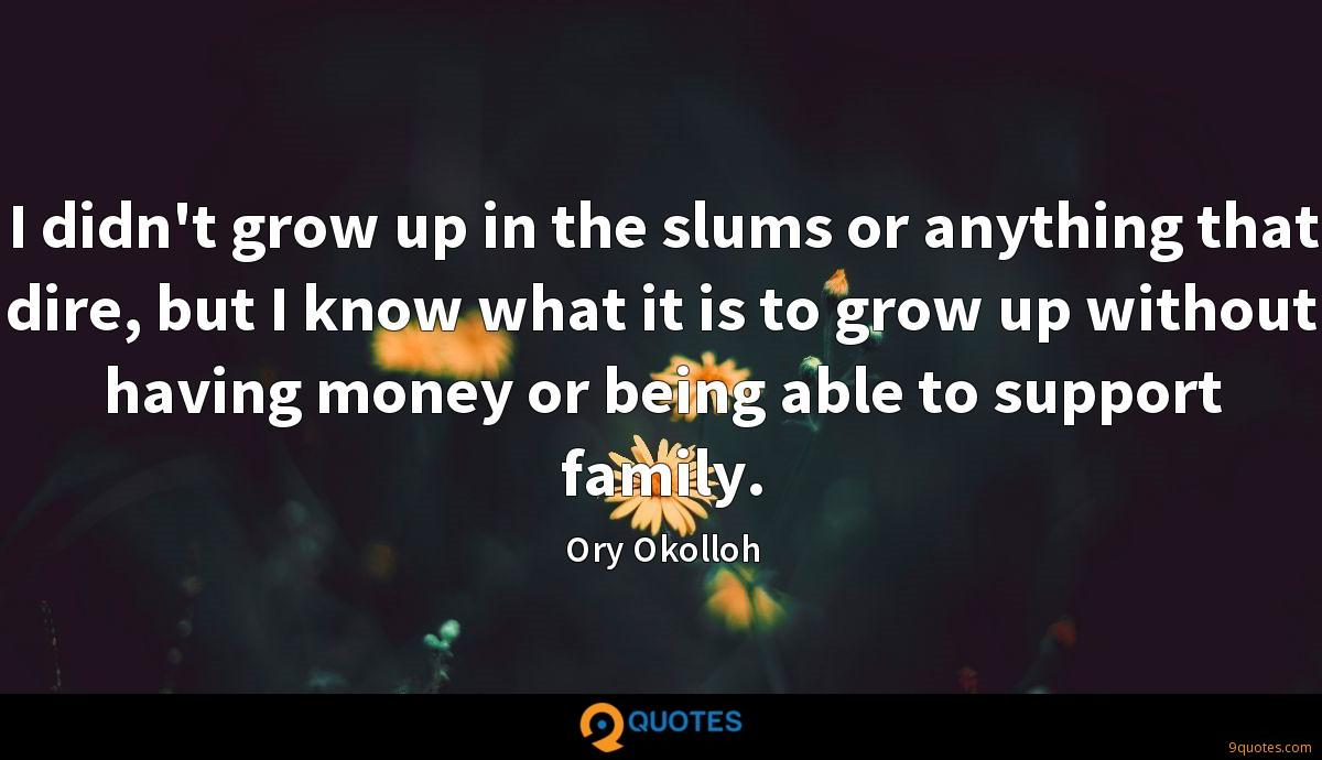 I didn't grow up in the slums or anything that dire, but I know what it is to grow up without having money or being able to support family.