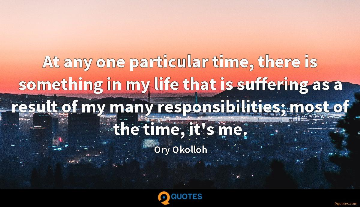 At any one particular time, there is something in my life that is suffering as a result of my many responsibilities; most of the time, it's me.