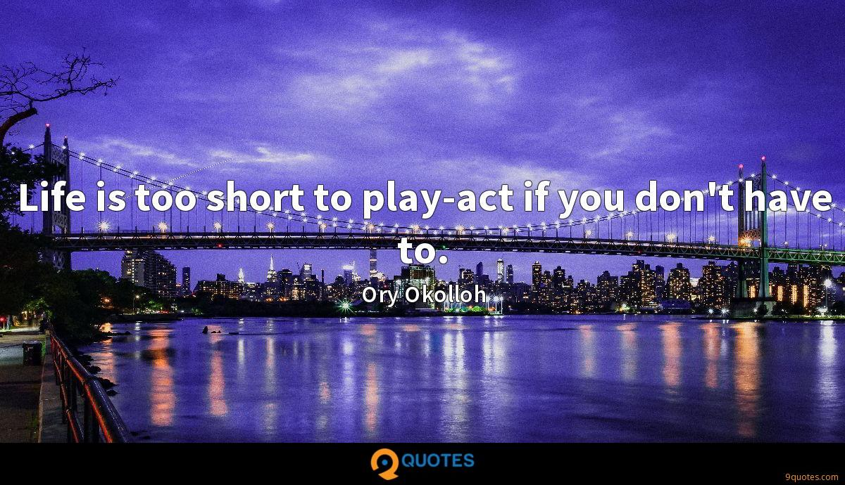 Life is too short to play-act if you don't have to.