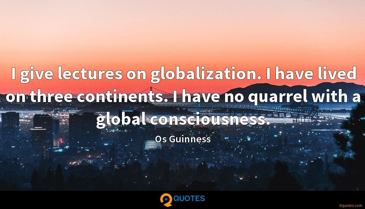 I give lectures on globalization. I have lived on three continents. I have no quarrel with a global consciousness.