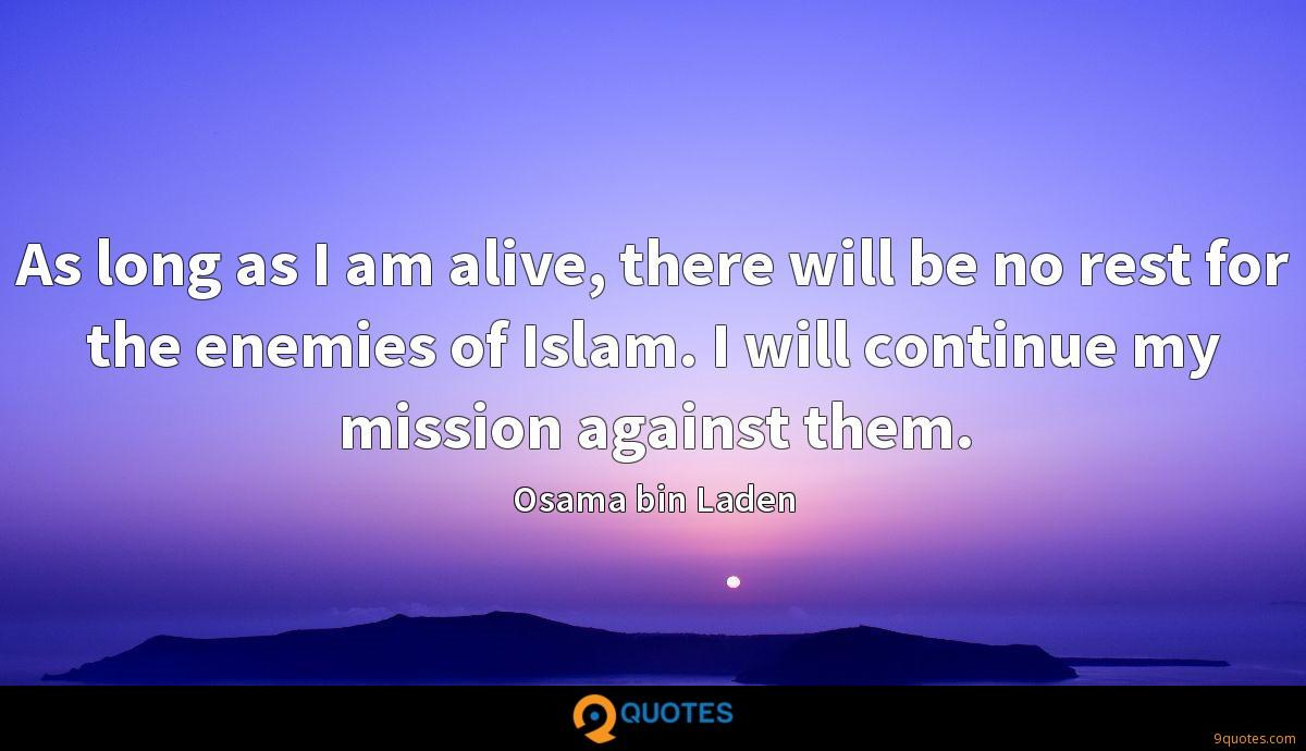 As long as I am alive, there will be no rest for the enemies of Islam. I will continue my mission against them.