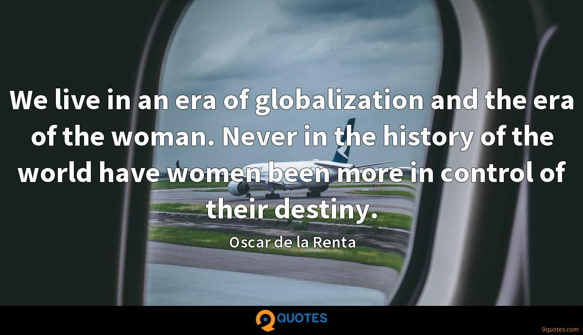 We live in an era of globalization and the era of the woman. Never in the history of the world have women been more in control of their destiny.