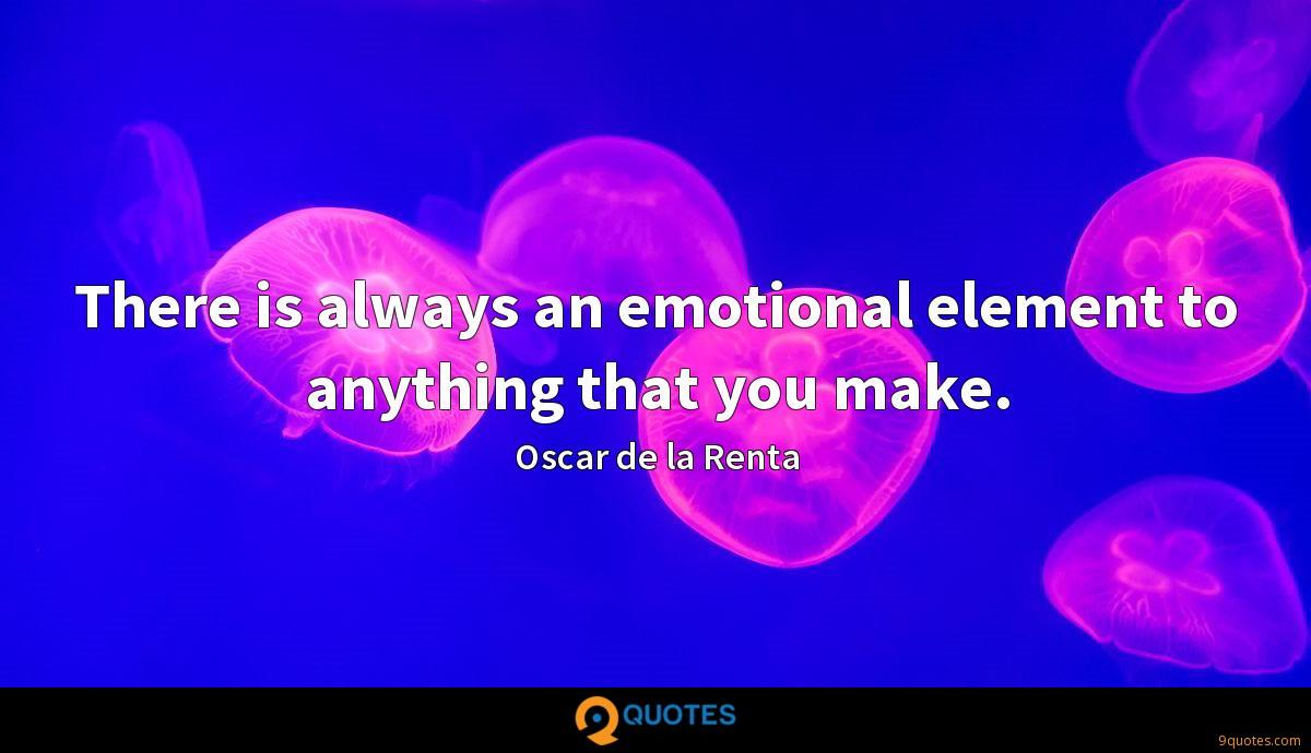 There is always an emotional element to anything that you make.