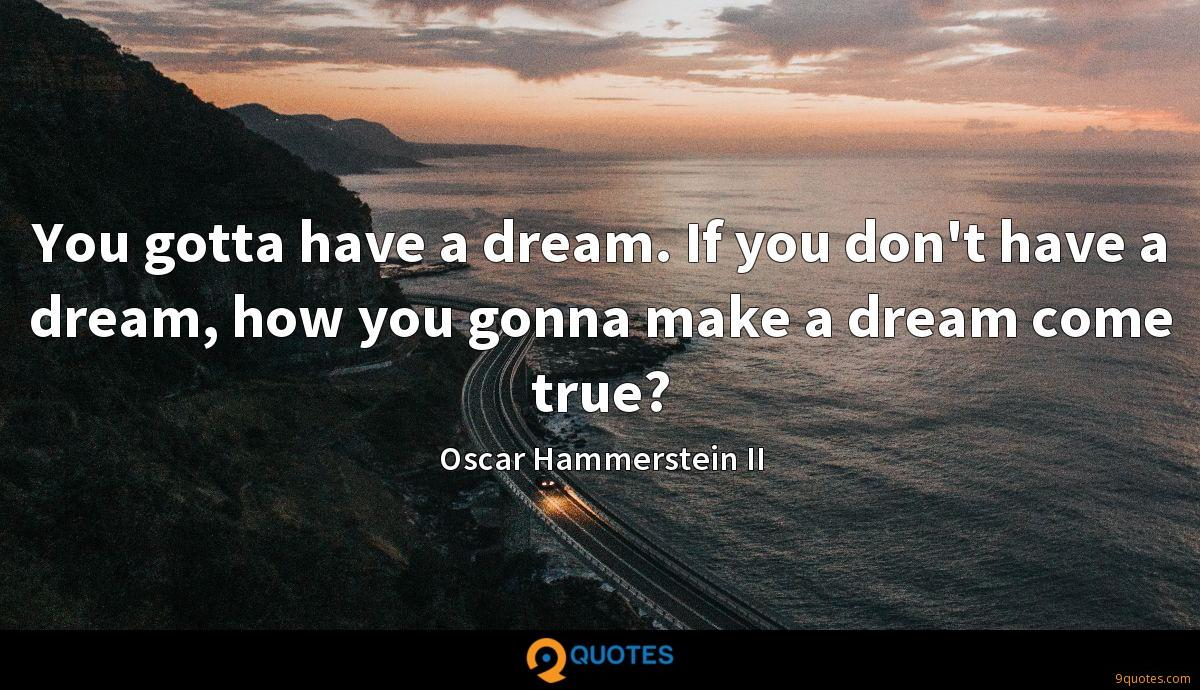 You gotta have a dream. If you don't have a dream, how you gonna make a dream come true?