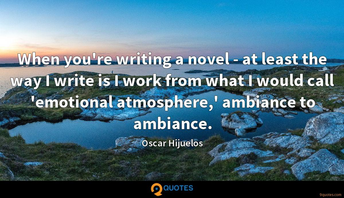 When you're writing a novel - at least the way I write is I work from what I would call 'emotional atmosphere,' ambiance to ambiance.