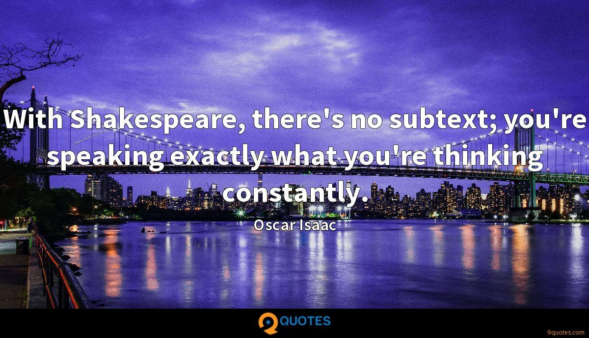 With Shakespeare, there's no subtext; you're speaking exactly what you're thinking constantly.