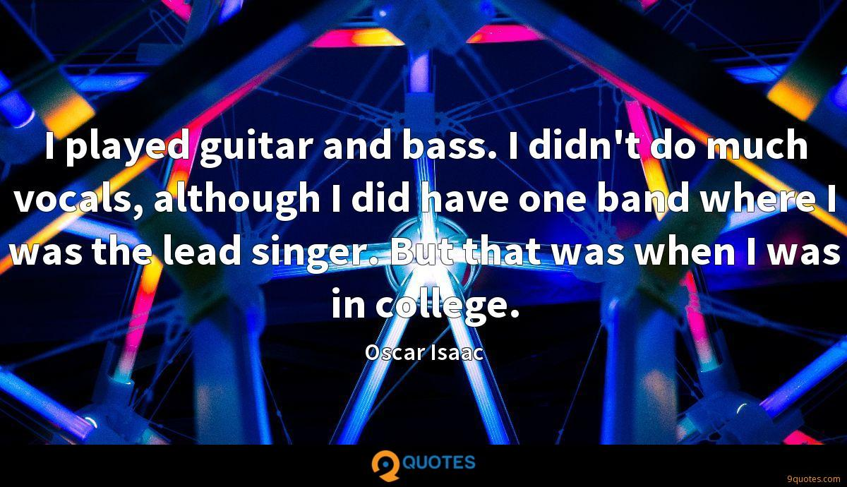 I played guitar and bass. I didn't do much vocals, although I did have one band where I was the lead singer. But that was when I was in college.
