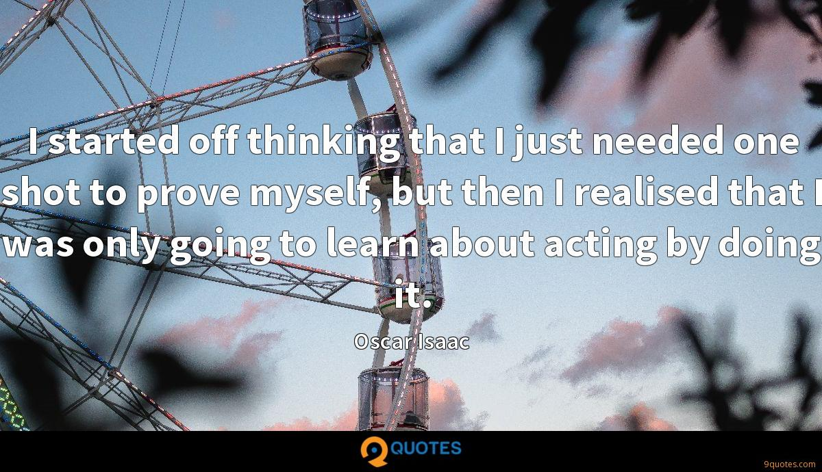 I started off thinking that I just needed one shot to prove myself, but then I realised that I was only going to learn about acting by doing it.