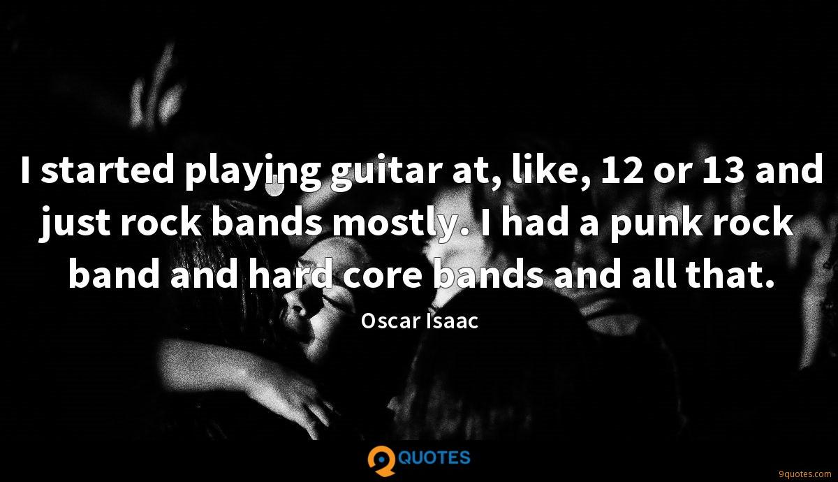 I started playing guitar at, like, 12 or 13 and just rock bands mostly. I had a punk rock band and hard core bands and all that.