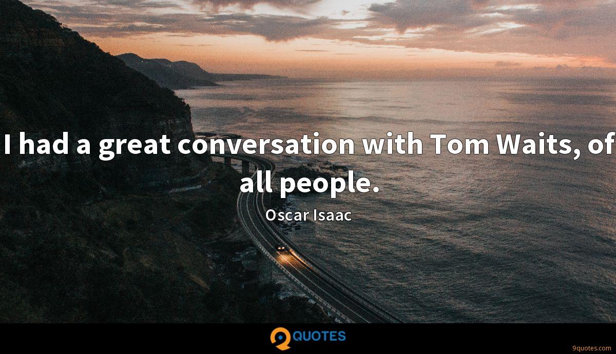 I had a great conversation with Tom Waits, of all people.