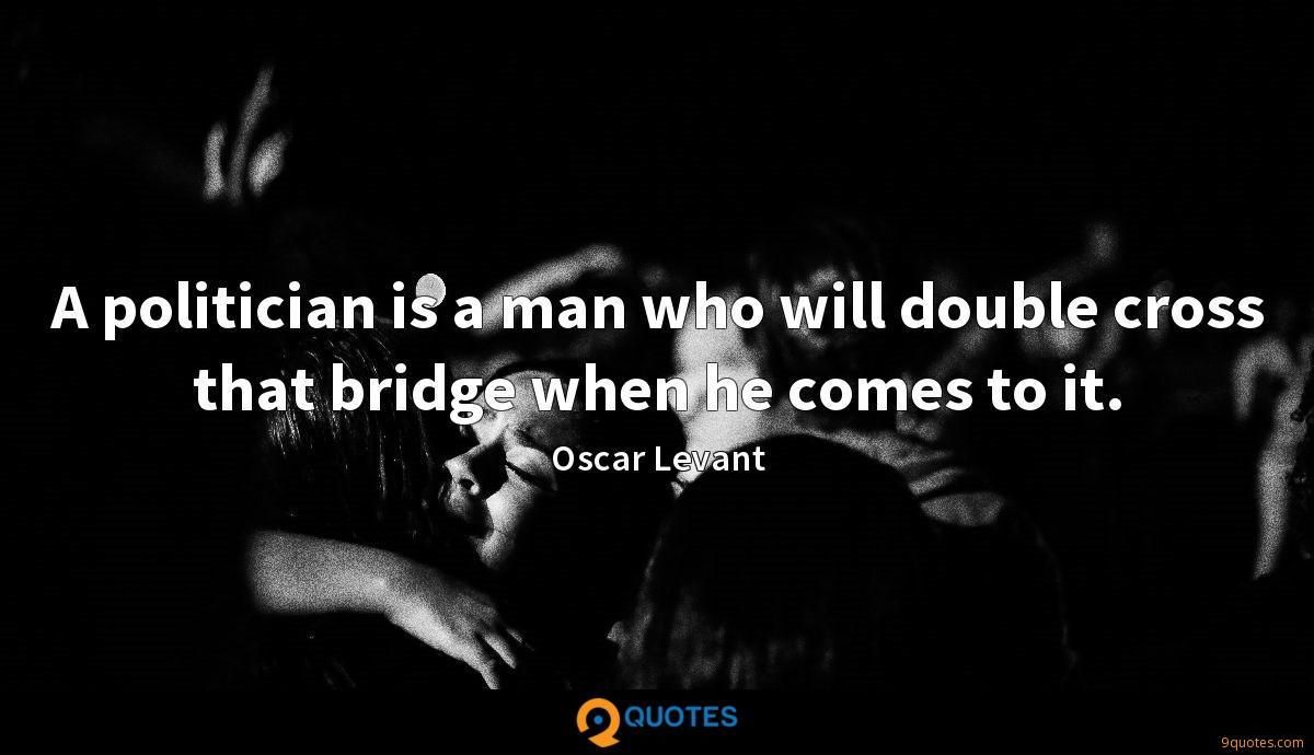 A politician is a man who will double cross that bridge when he comes to it.