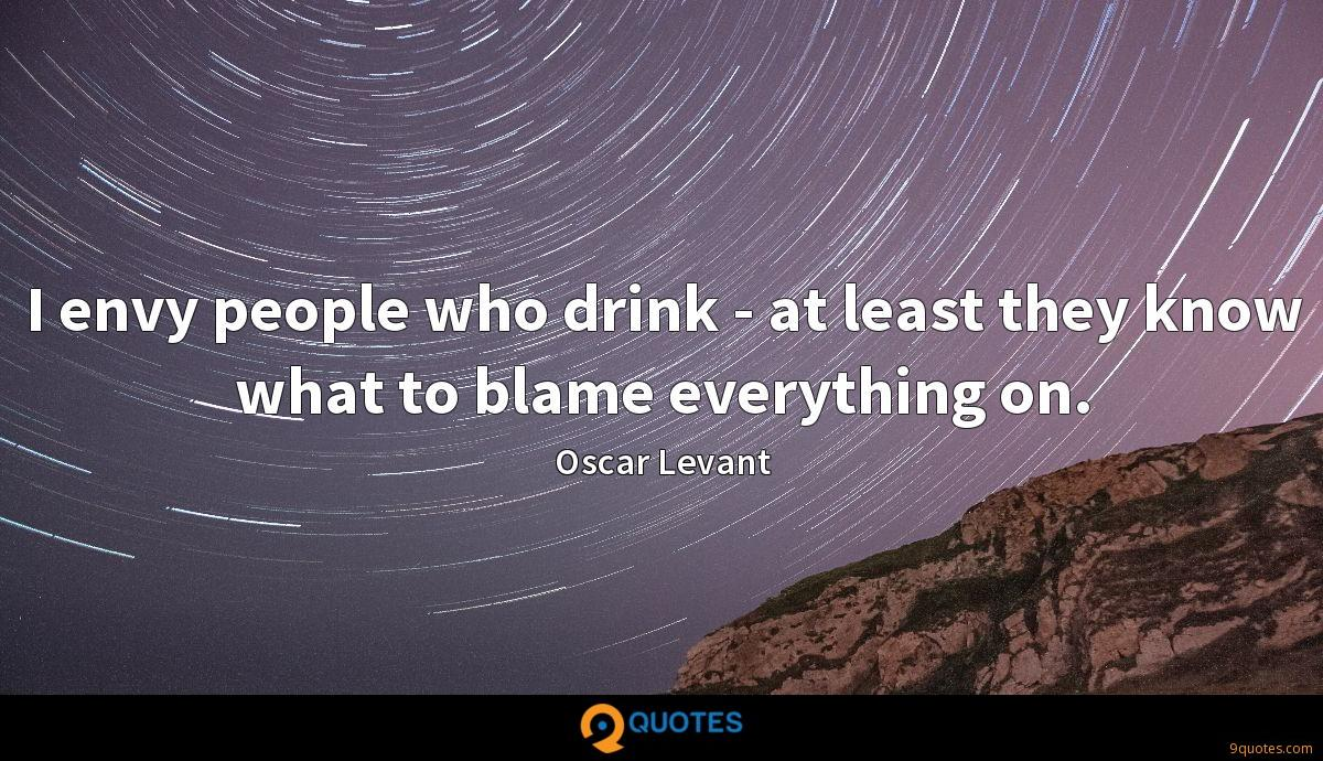 I envy people who drink - at least they know what to blame everything on.