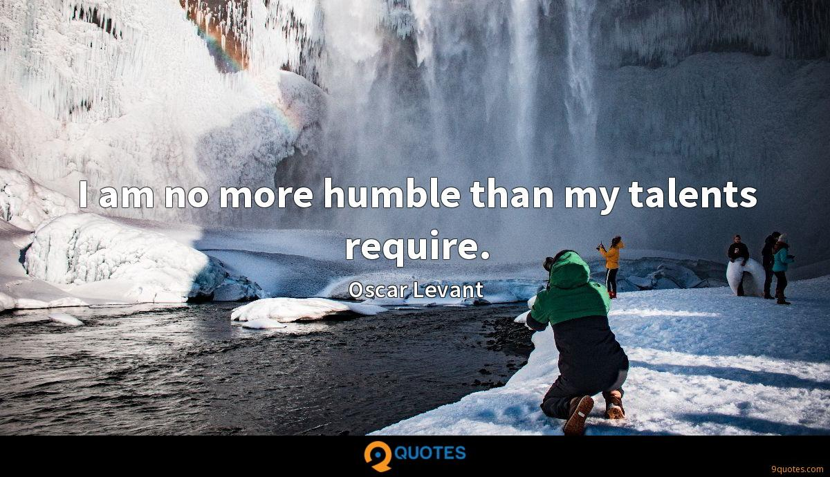 I am no more humble than my talents require.
