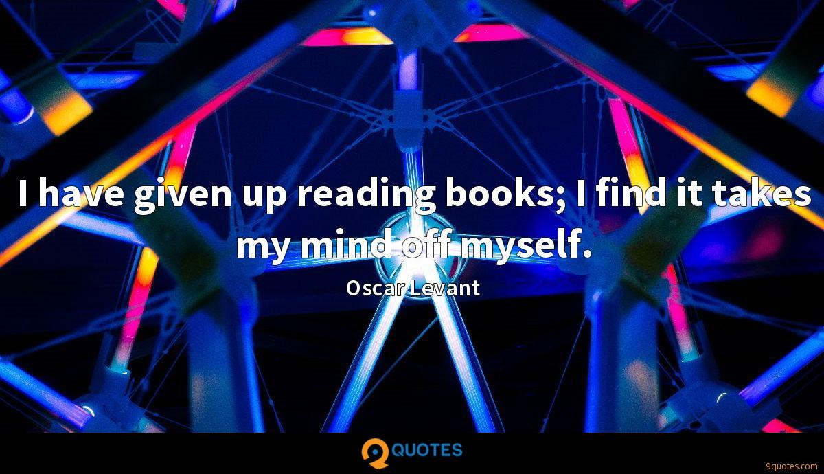 I have given up reading books; I find it takes my mind off myself.
