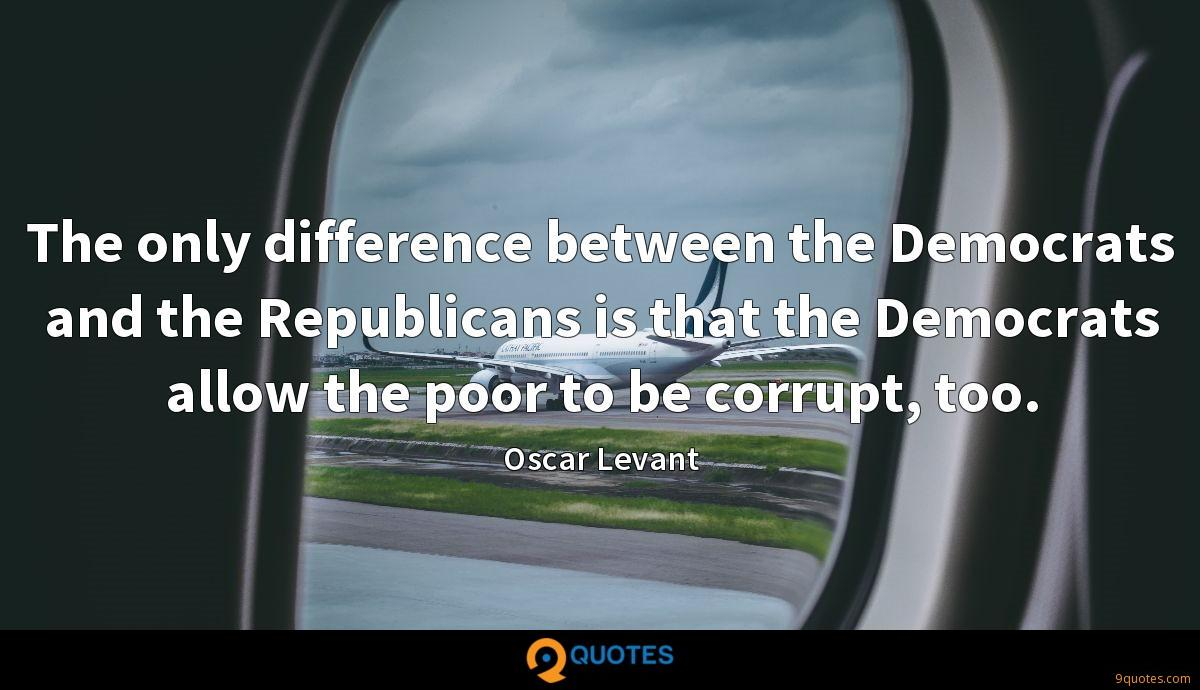 The only difference between the Democrats and the Republicans is that the Democrats allow the poor to be corrupt, too.