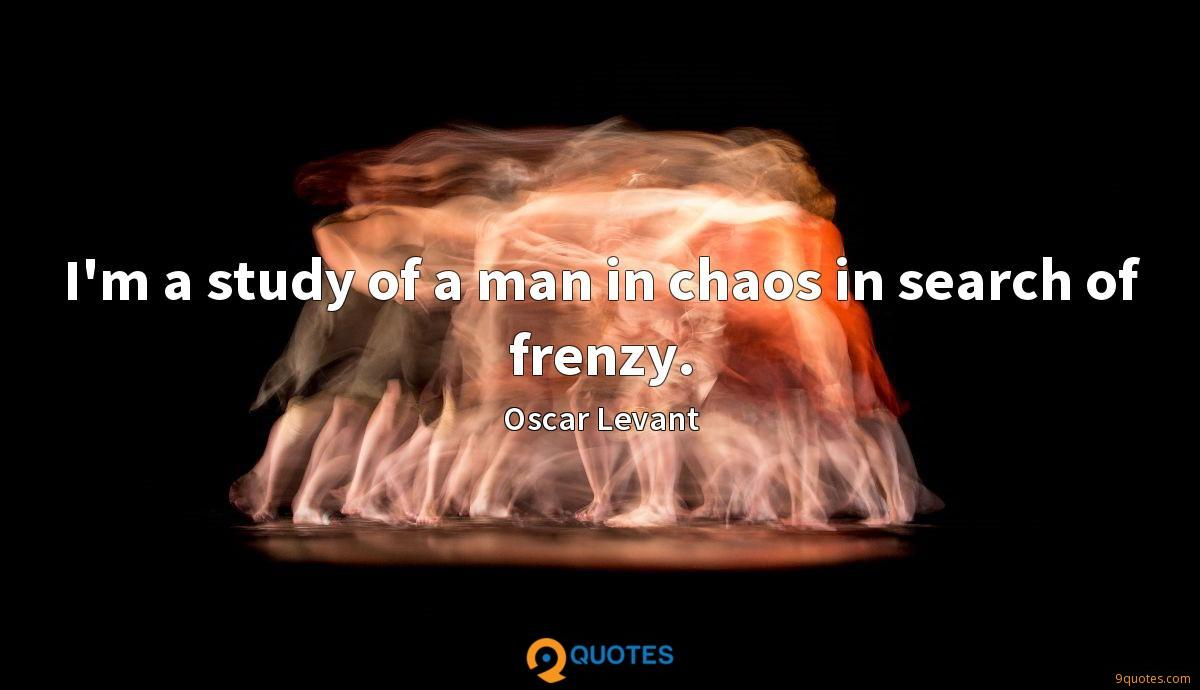 I'm a study of a man in chaos in search of frenzy.