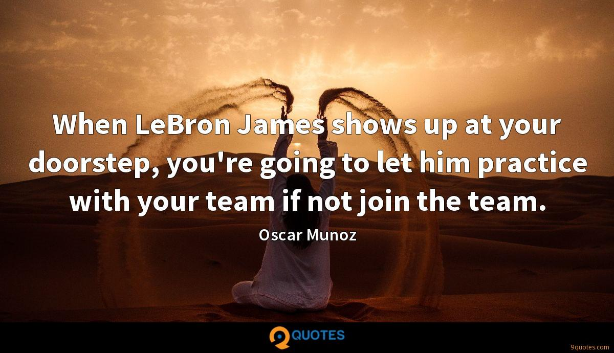 When LeBron James shows up at your doorstep, you're going to let him practice with your team if not join the team.