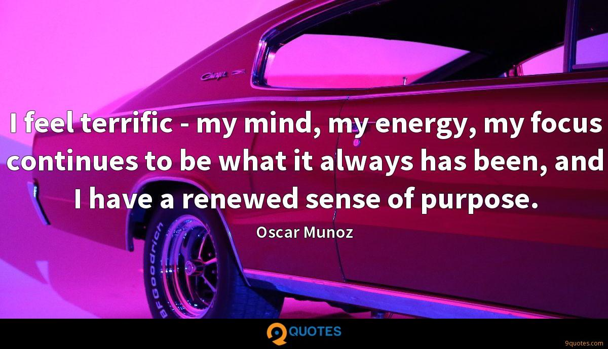 I feel terrific - my mind, my energy, my focus continues to be what it always has been, and I have a renewed sense of purpose.