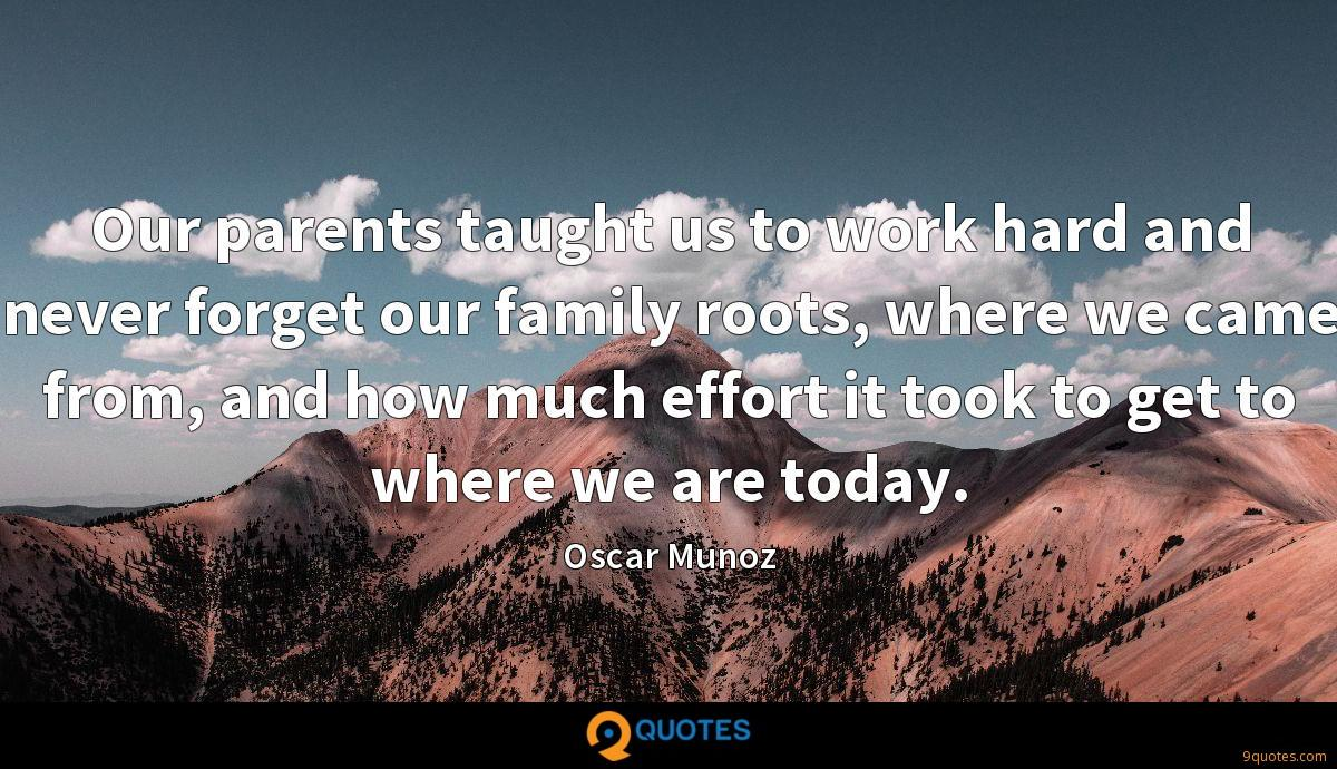 Our parents taught us to work hard and never forget our family roots, where we came from, and how much effort it took to get to where we are today.