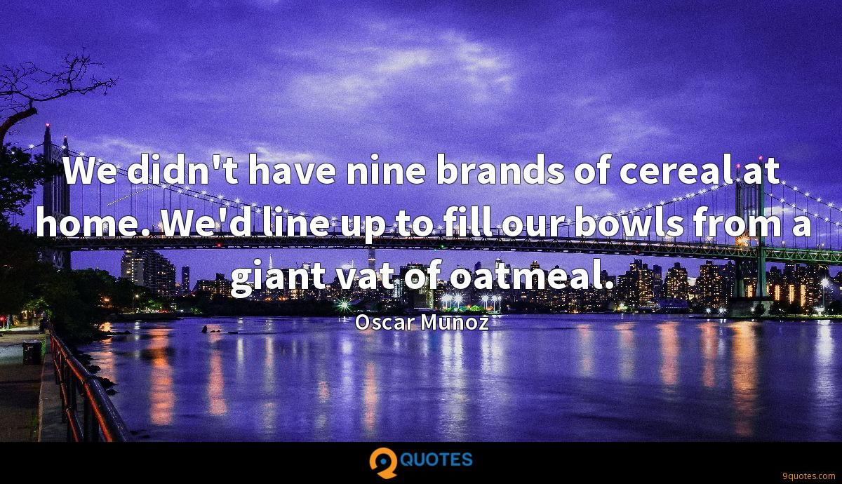 We didn't have nine brands of cereal at home. We'd line up to fill our bowls from a giant vat of oatmeal.