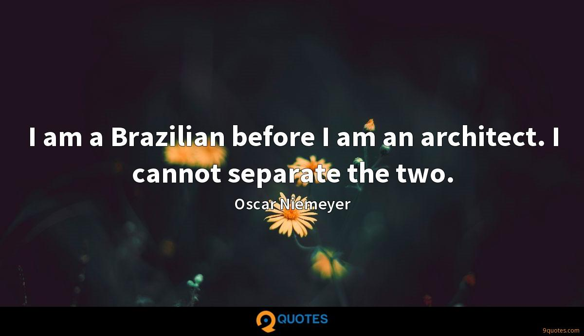 I am a Brazilian before I am an architect. I cannot separate the two.