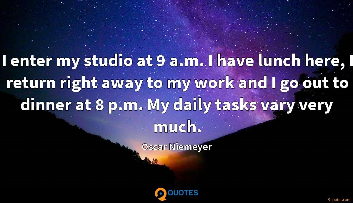 I enter my studio at 9 a.m. I have lunch here, I return right away to my work and I go out to dinner at 8 p.m. My daily tasks vary very much.