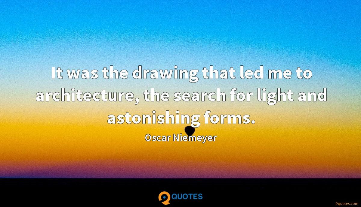 It was the drawing that led me to architecture, the search for light and astonishing forms.