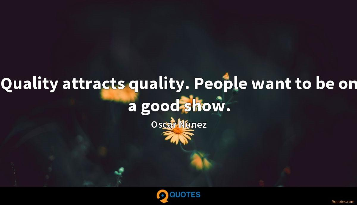 Quality attracts quality. People want to be on a good show.