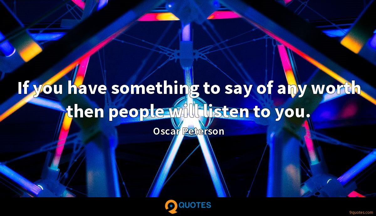 If you have something to say of any worth then people will listen to you.