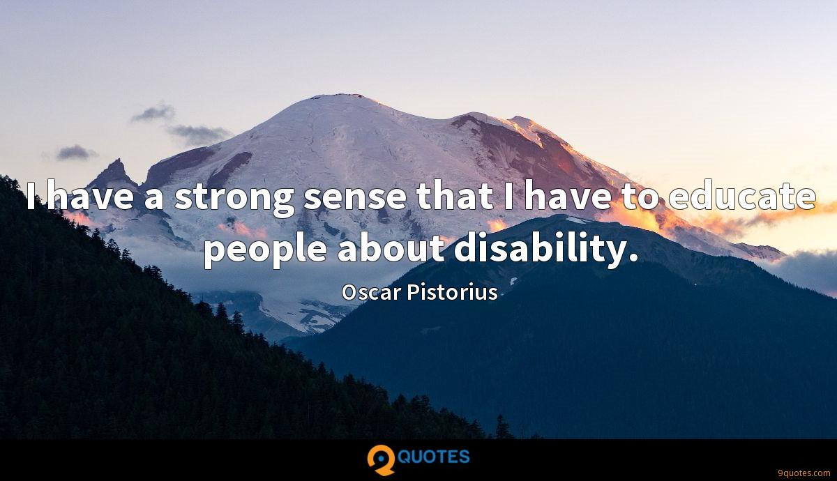 I have a strong sense that I have to educate people about disability.