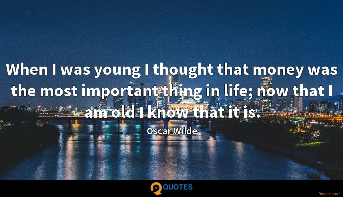 When I was young I thought that money was the most important thing in life; now that I am old I know that it is.