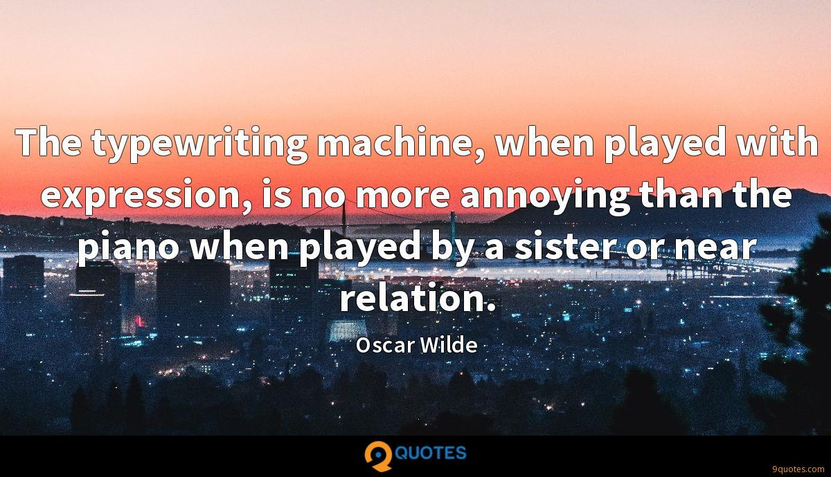 The typewriting machine, when played with expression, is no more annoying than the piano when played by a sister or near relation.