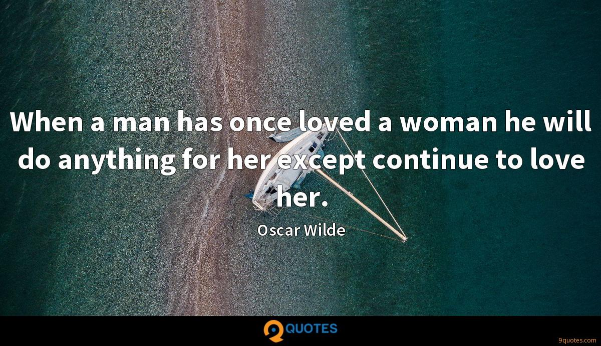 When a man has once loved a woman he will do anything for her except continue to love her.