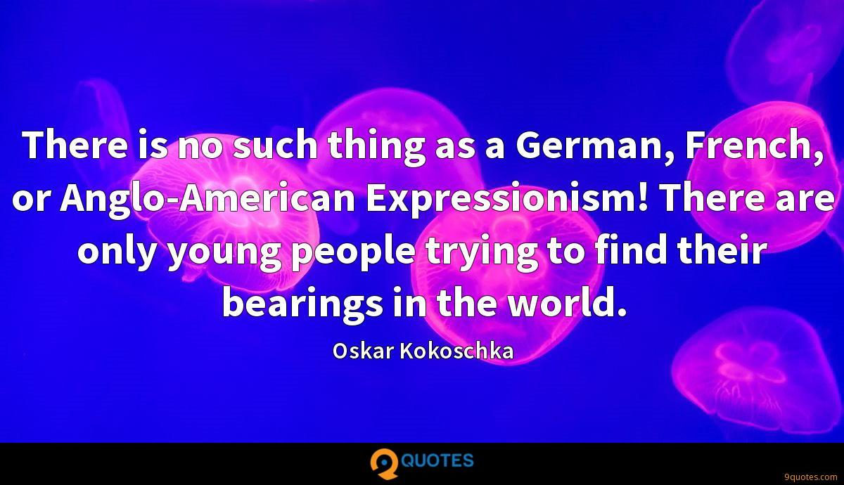 There is no such thing as a German, French, or Anglo-American Expressionism! There are only young people trying to find their bearings in the world.
