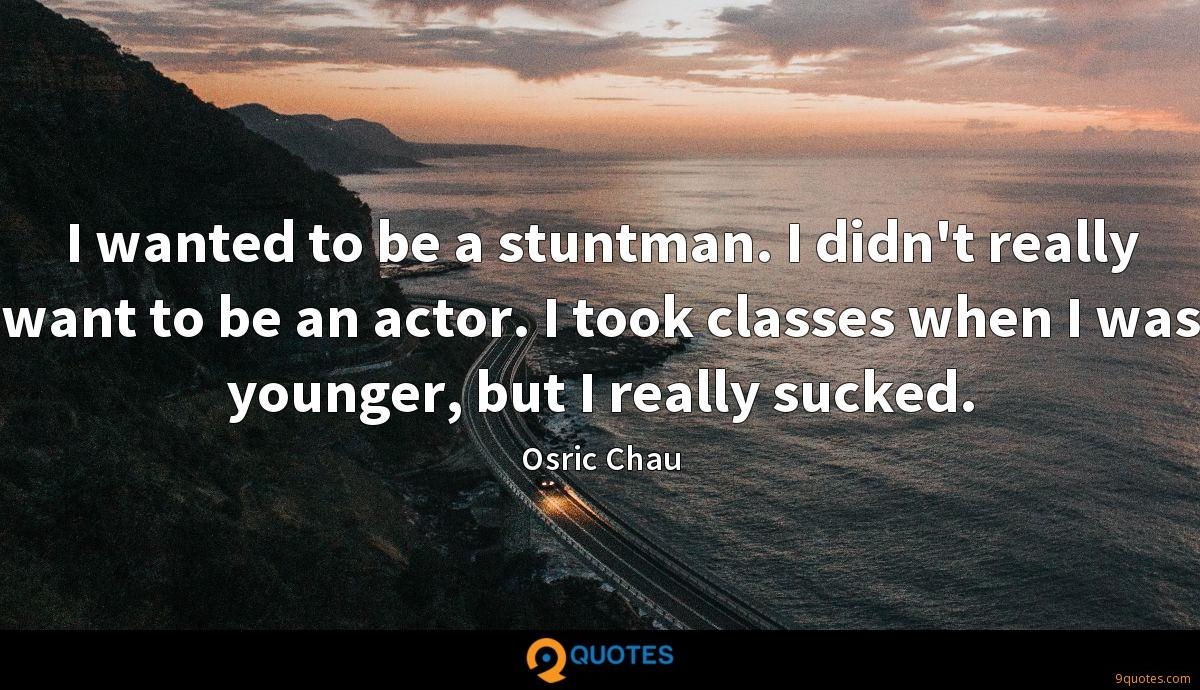 I wanted to be a stuntman. I didn't really want to be an actor. I took classes when I was younger, but I really sucked.