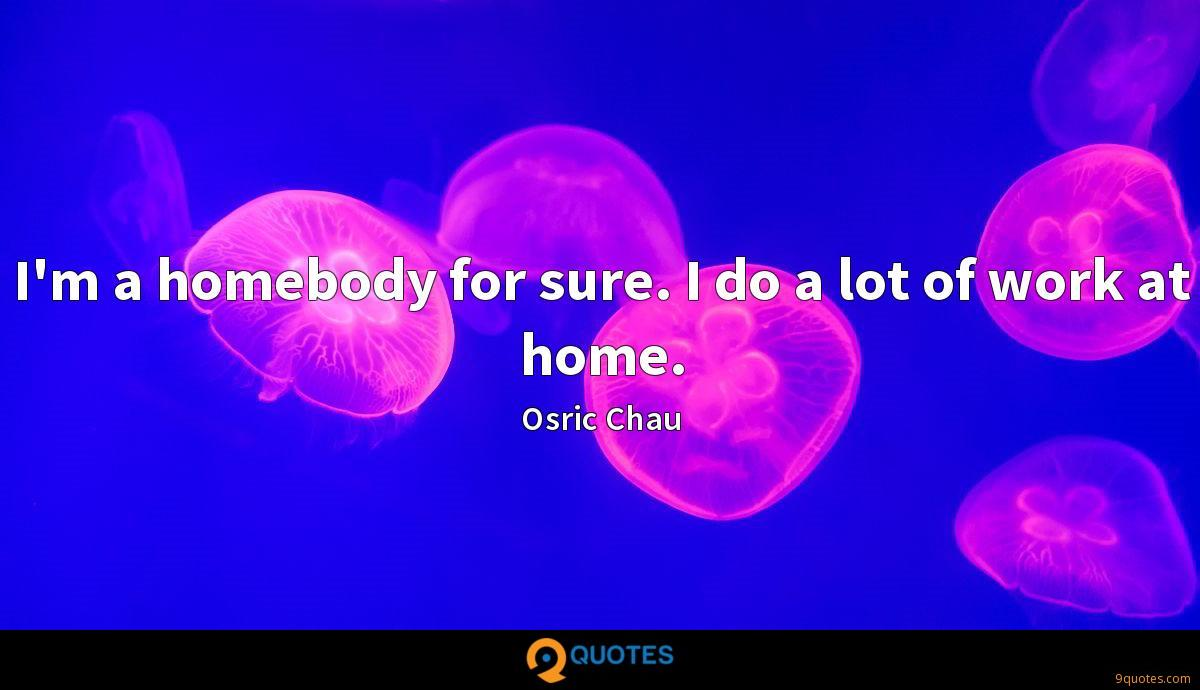 I'm a homebody for sure. I do a lot of work at home.