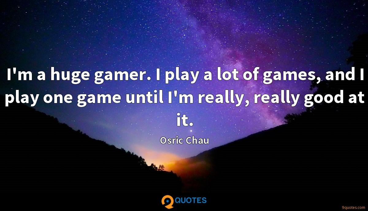 I'm a huge gamer. I play a lot of games, and I play one game until I'm really, really good at it.