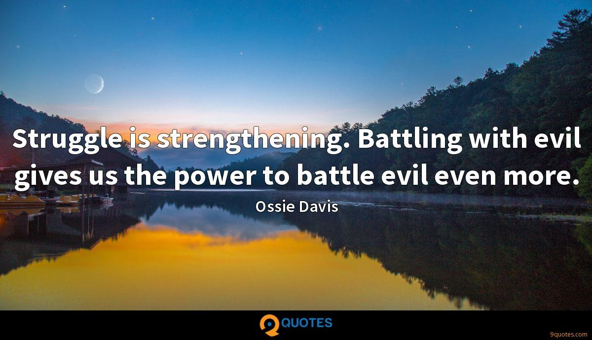 Struggle is strengthening. Battling with evil gives us the power to battle evil even more.