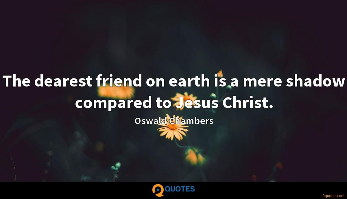 The dearest friend on earth is a mere shadow compared to Jesus Christ.