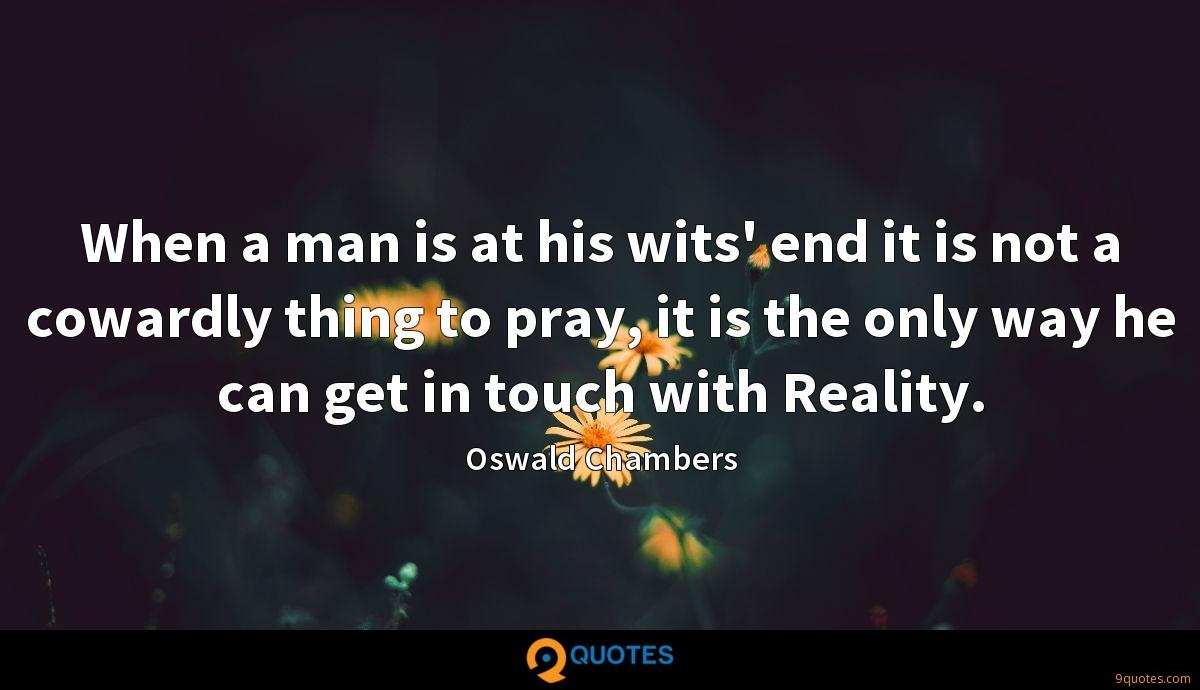 When a man is at his wits' end it is not a cowardly thing to pray, it is the only way he can get in touch with Reality.