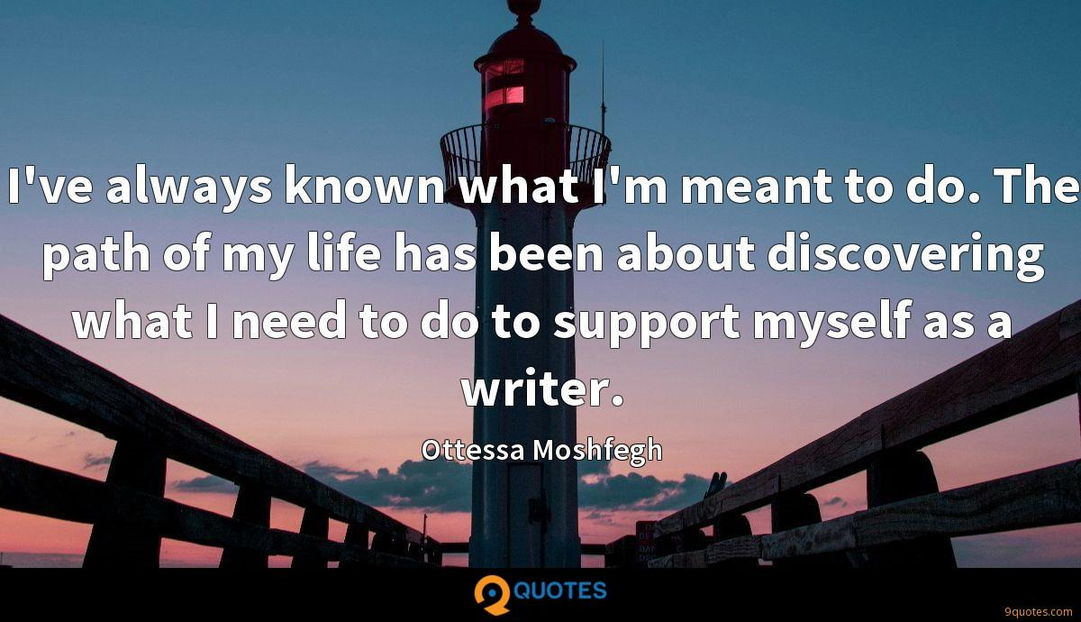 I've always known what I'm meant to do. The path of my life has been about discovering what I need to do to support myself as a writer.